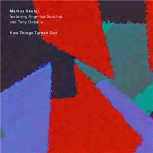 Markus Reuter Featuring Angelica Sanchez And Tony Geballe - How Things Turned Out FLAC album