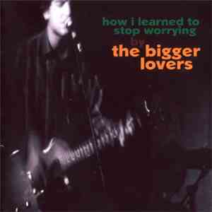 The Bigger Lovers - How I Learned To Stop Worrying FLAC album